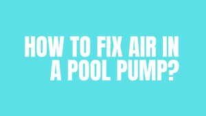 How to Fix Air in a Pool Pump?