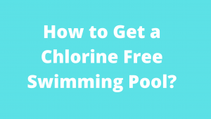 How to Get a Chlorine Free Swimming Pool