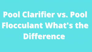 Pool Clarifier vs. Pool Flocculant