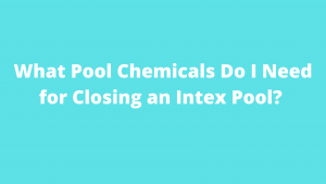 What Pool Chemicals Do I Need for Closing an Intex Pool?
