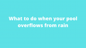 What to do when your pool overflows from rain
